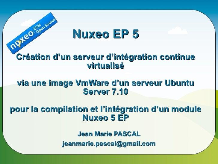 Nuxeo EP 5  Création d'un serveur d'intégration continue                   virtualisé   via une image VmWare d'un serveur ...