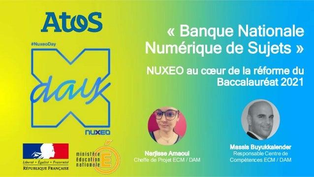 « Banque Nationale Numérique de Sujets » NUXEO au cœur de la réforme du Baccalauréat 2021 Narjisse Amaoui Cheffe de Projet...