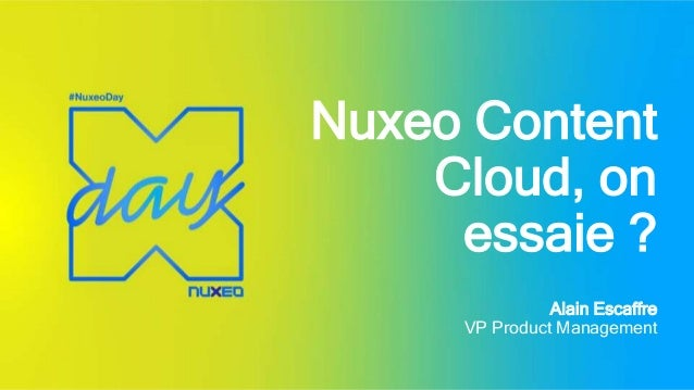 Nuxeo Content Cloud, on essaie ? Alain Escaffre VP Product Management