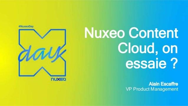 Nuxeo Content Cloud, on essaie ? Alain Escaffre VP Product Management
