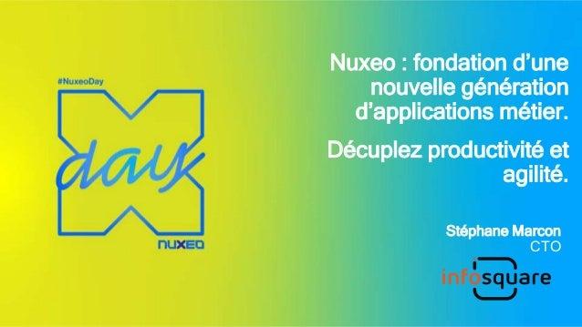 Nuxeo : fondation d'une nouvelle génération d'applications métier. Décuplez productivité et agilité. Stéphane Marcon CTO