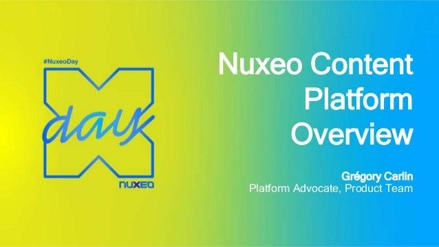 Nuxeo Content Platform Overview Grégory Carlin Platform Advocate, Product Team