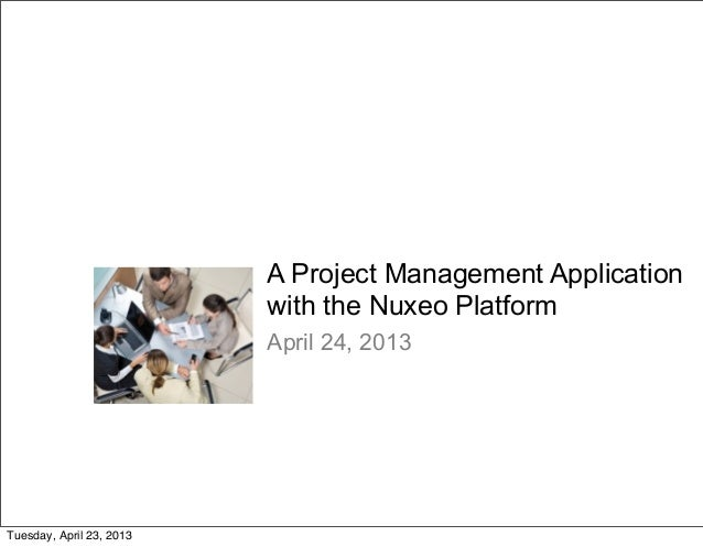 A Project Management Applicationwith the Nuxeo PlatformApril 24, 2013Tuesday, April 23, 2013