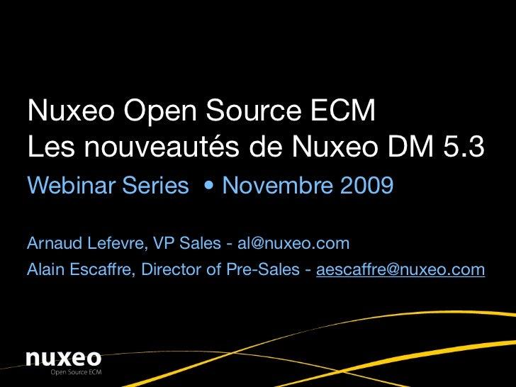 Nuxeo Open Source ECM Les nouveautés de Nuxeo DM 5.3 Webinar Series • Novembre 2009  Bassem Asseh, Sales Director - ba@nux...
