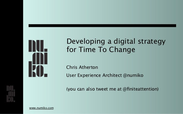Developing a digital strategy                 for Time To Change                 Chris Atherton                 User Exper...