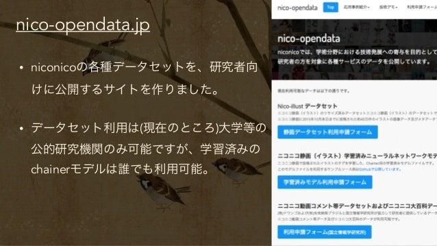 nico-opendata.jp • niconicoの各種データセットを、研究者向 けに公開するサイトを作りました。 • データセット利用は(現在のところ)大学等の 公的研究機関のみ可能ですが、学習済みの chainerモデルは誰でも利用...