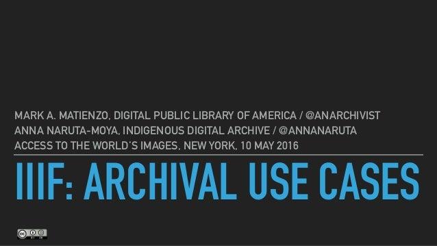 IIIF: ARCHIVAL USE CASES MARK A. MATIENZO, DIGITAL PUBLIC LIBRARY OF AMERICA / @ANARCHIVIST ANNA NARUTA-MOYA, INDIGENOUS D...