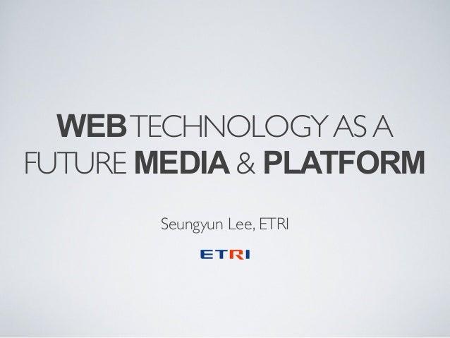 WEB TECHNOLOGY AS A FUTURE MEDIA & PLATFORM Seungyun Lee, ETRI