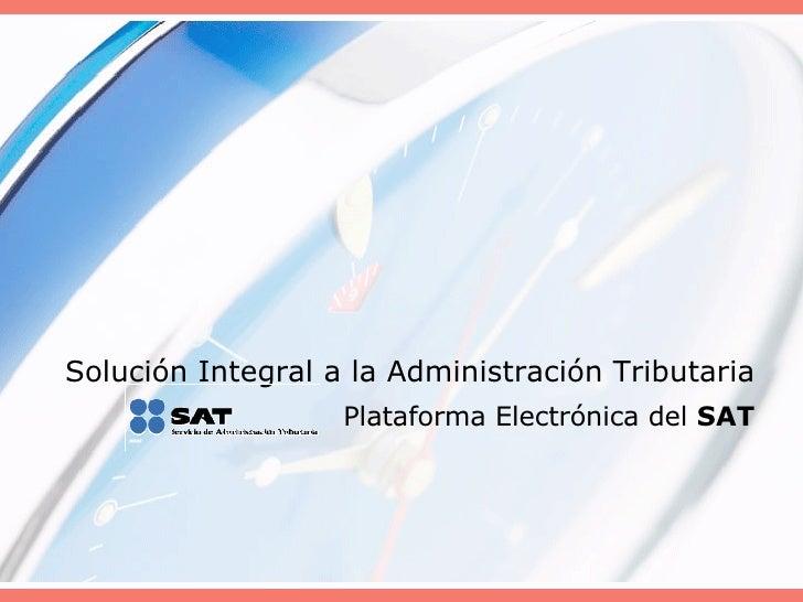 Solución Integral a la Administración Tributaria Plataforma Electrónica del  SAT