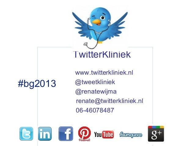 TwitterKliniekwww.twitterkliniek.nl@tweetkliniek@renatewijmarenate@twitterkliniek.nl06-46078487#bg2013