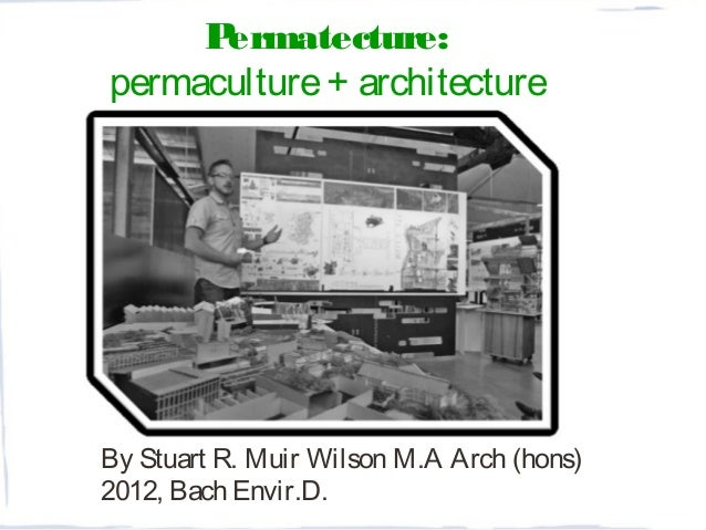 By Stuart R. Muir Wilson M.A Arch (hons) 2012, Bach Envir.D. Permatecture: permaculture+ architecture