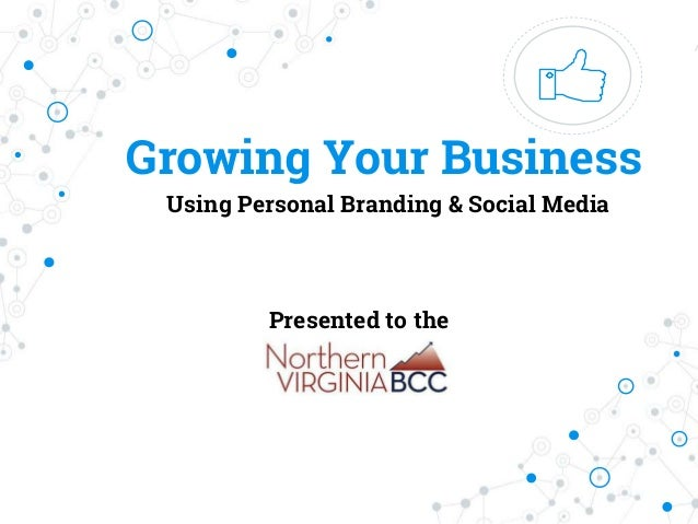 Growing Your Business Using Personal Branding & Social Media Presented to the