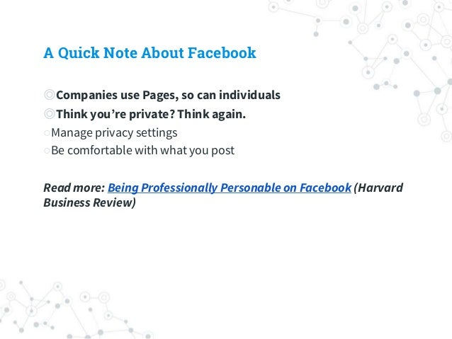 A Quick Note About Facebook ◎Companies use Pages, so can individuals ◎Think you're private? Think again. ○Manage privacy s...