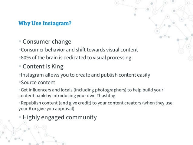 Why Use Instagram?  Consumer change Consumer behavior and shift towards visual content 80% of the brain is dedicated to...