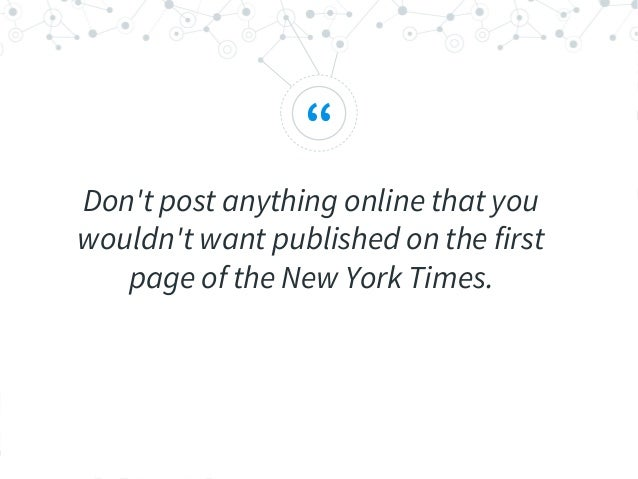 """"""" Don't post anything online that you wouldn't want published on the first page of the New York Times."""