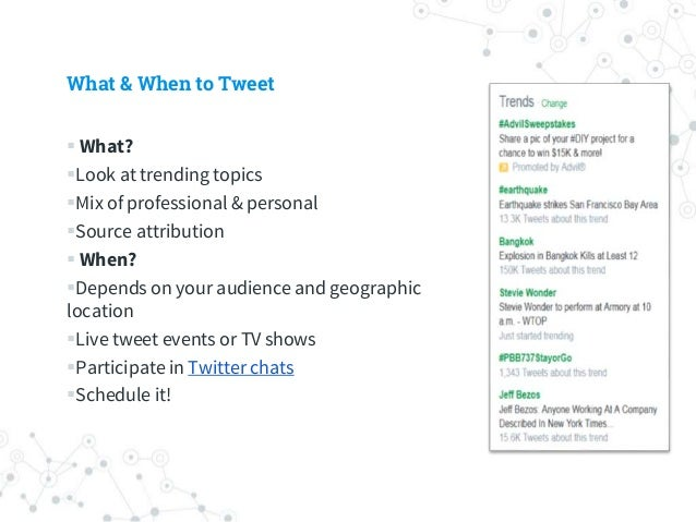 What & When to Tweet  What? Look at trending topics Mix of professional & personal Source attribution  When? Depends...