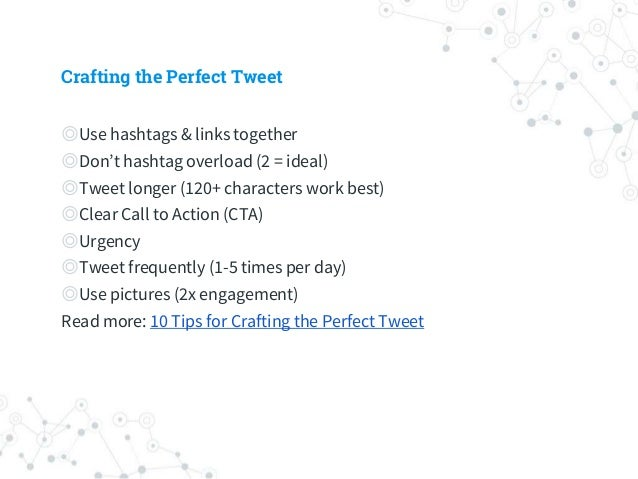 Crafting the Perfect Tweet ◎Use hashtags & links together ◎Don't hashtag overload (2 = ideal) ◎Tweet longer (120+ characte...