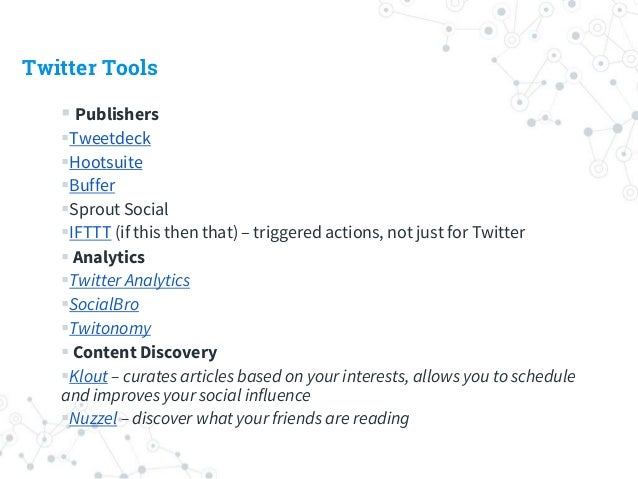 Twitter Tools  Publishers Tweetdeck Hootsuite Buffer Sprout Social IFTTT (if this then that) – triggered actions, no...