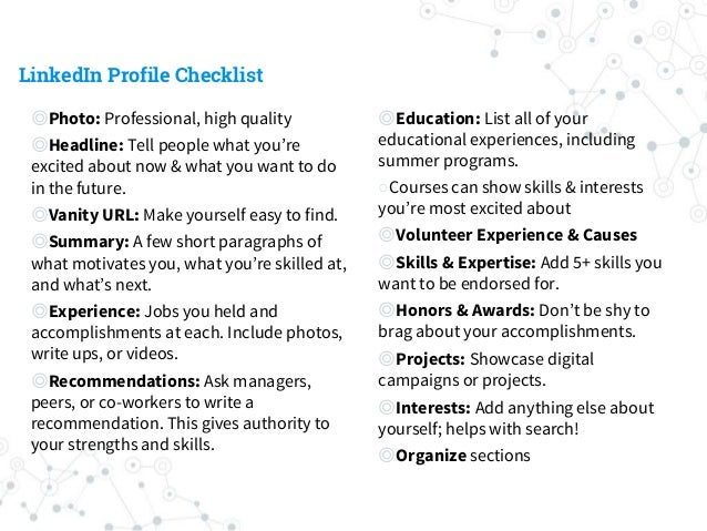 LinkedIn Profile Checklist ◎Photo: Professional, high quality ◎Headline: Tell people what you're excited about now & what ...
