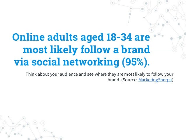 Online adults aged 18-34 are most likely follow a brand via social networking (95%). Think about your audience and see whe...