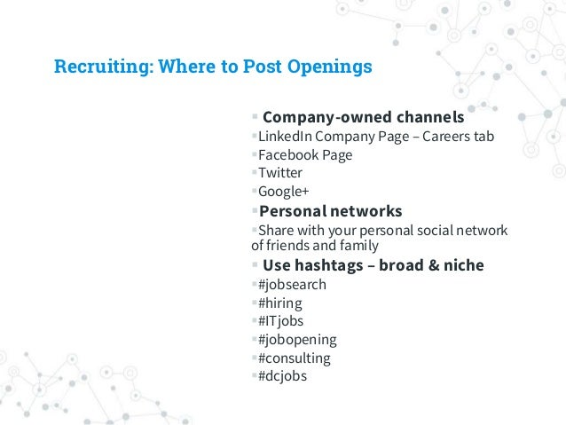 Recruiting: Where to Post Openings  Company-owned channels LinkedIn Company Page – Careers tab Facebook Page Twitter ...