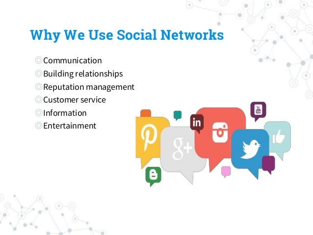 Why We Use Social Networks ◎Communication ◎Building relationships ◎Reputation management ◎Customer service ◎Information ◎E...