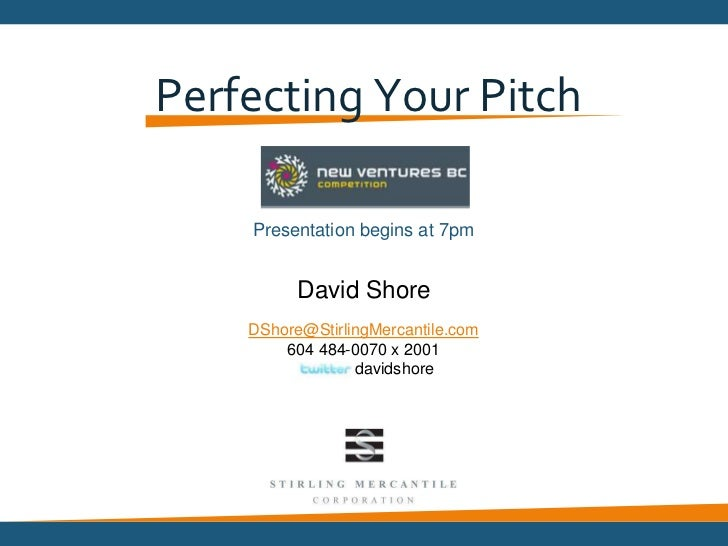 Perfecting Your Pitch <br />Presentation begins at 6pm<br />David Shore<br />DShore@StirlingMercantile.com <br />604 484-...