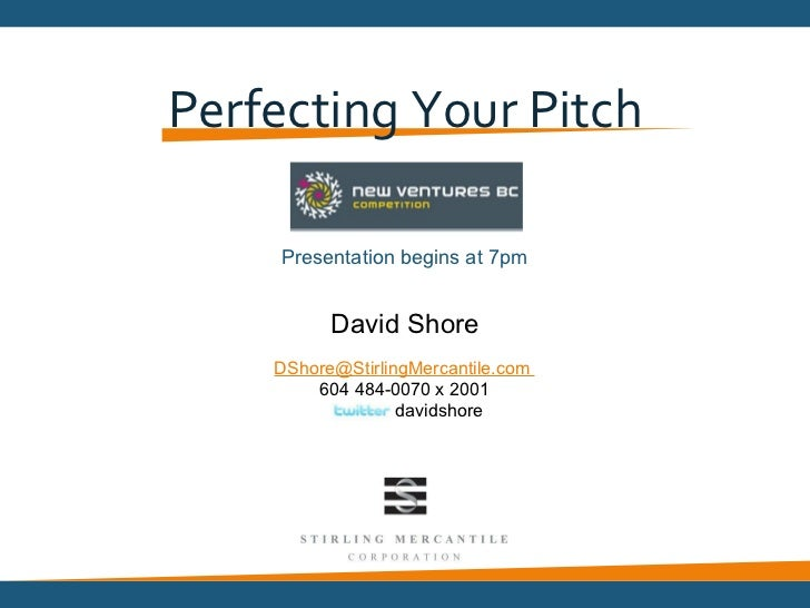 Perfecting Your Pitch     Presentation begins at 7pm          David Shore    DShore@StirlingMercantile.com        604 484-...