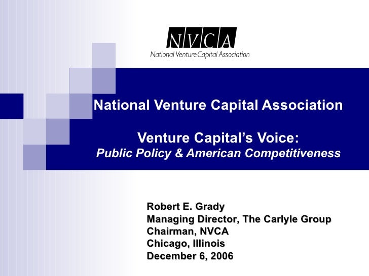 National Venture Capital Association Venture Capital's Voice: Public Policy & American Competitiveness Robert E. Grady Man...