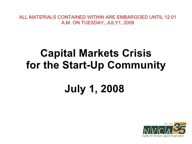 Capital Markets Crisis for the Start-Up Community July 1, 2008  ALL MATERIALS CONTAINED WITHIN ARE EMBARGOED UNTIL 12:01 A...
