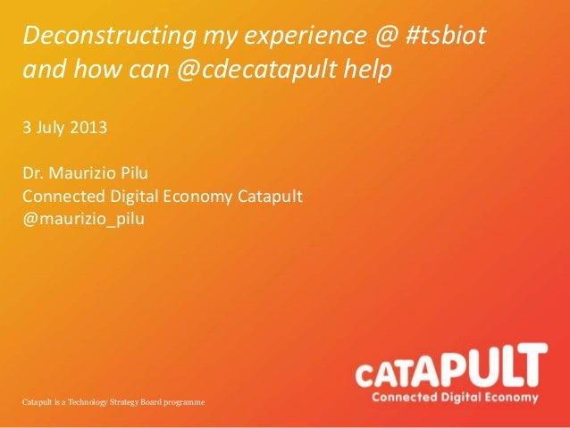Catapult is a Technology Strategy Board programme Deconstructing my experience @ #tsbiot and how can @cdecatapult help 3 J...