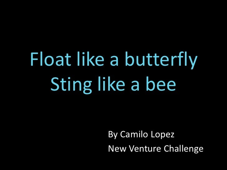 Float like a butterfly   Sting like a bee          By Camilo Lopez          New Venture Challenge