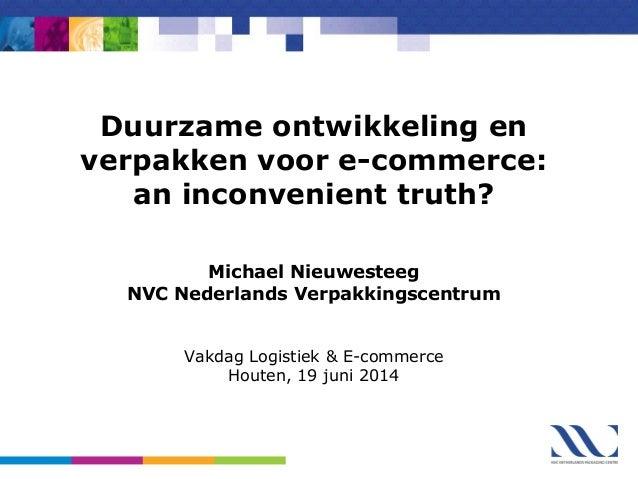 Duurzame ontwikkeling en verpakken voor e-commerce: an inconvenient truth? Michael Nieuwesteeg NVC Nederlands Verpakkingsc...