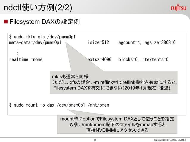 ndctl使い方例(2/2)  Filesystem DAXの設定例 Copyright 2019 FUJITSU LIMITED $ sudo mkfs.xfs /dev/pmem0p1 meta-data=/dev/pmem0p1 isi...