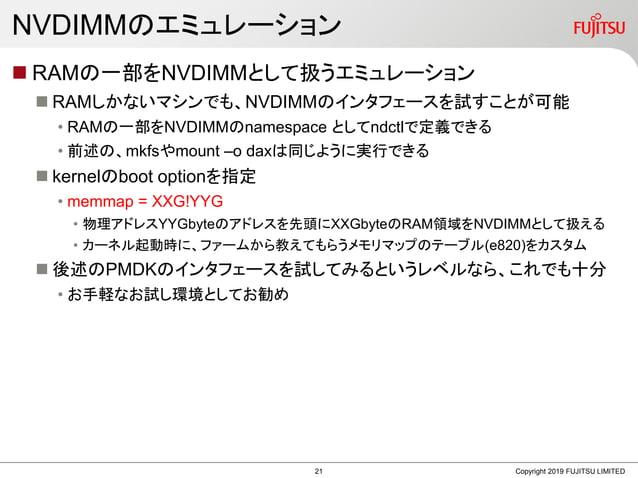 NVDIMMのエミュレーション  RAMの一部をNVDIMMとして扱うエミュレーション  RAMしかないマシンでも、NVDIMMのインタフェースを試すことが可能 • RAMの一部をNVDIMMのnamespace としてndctlで定義でき...