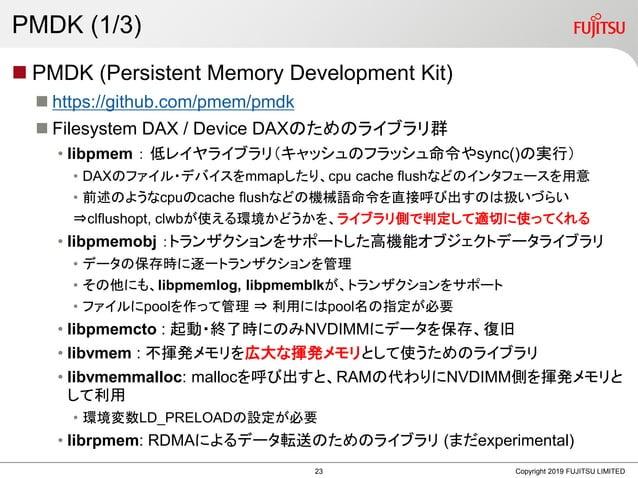 PMDK (1/3)  PMDK (Persistent Memory Development Kit)  https://github.com/pmem/pmdk  Filesystem DAX / Device DAXのためのライブラ...