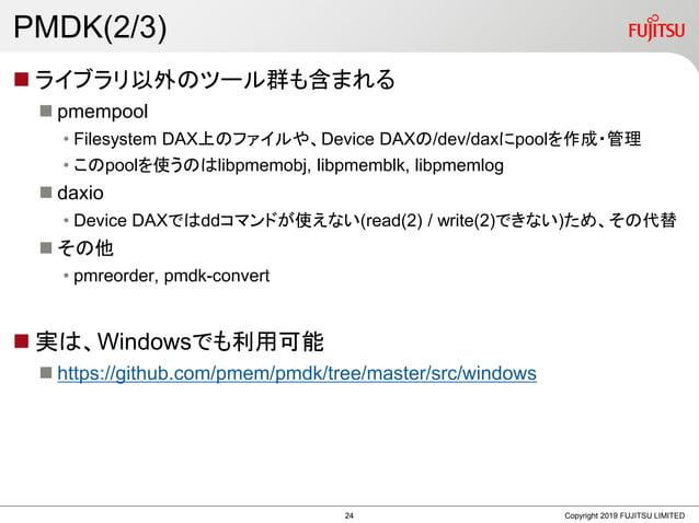 PMDK(2/3)  ライブラリ以外のツール群も含まれる  pmempool • Filesystem DAX上のファイルや、Device DAXの/dev/daxにpoolを作成・管理 • このpoolを使うのはlibpmemobj, l...