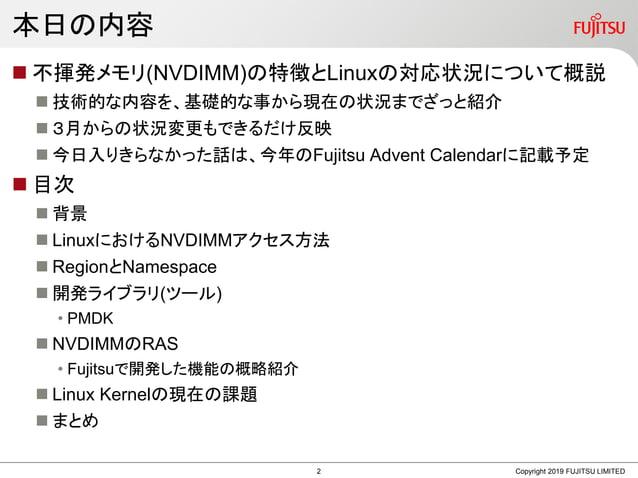 本日の内容  不揮発メモリ(NVDIMM)の特徴とLinuxの対応状況について概説  技術的な内容を、基礎的な事から現在の状況までざっと紹介  3月からの状況変更もできるだけ反映  今日入りきらなかった話は、今年のFujitsu Adv...