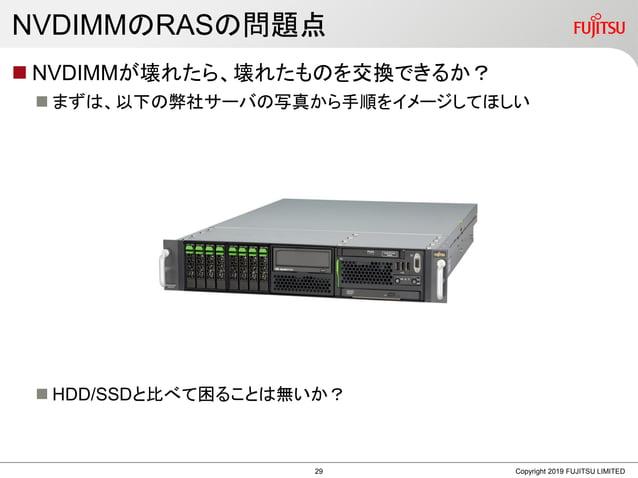 NVDIMMのRASの問題点  NVDIMMが壊れたら、壊れたものを交換できるか?  まずは、以下の弊社サーバの写真から手順をイメージしてほしい  HDD/SSDと比べて困ることは無いか? Copyright 2019 FUJITSU L...