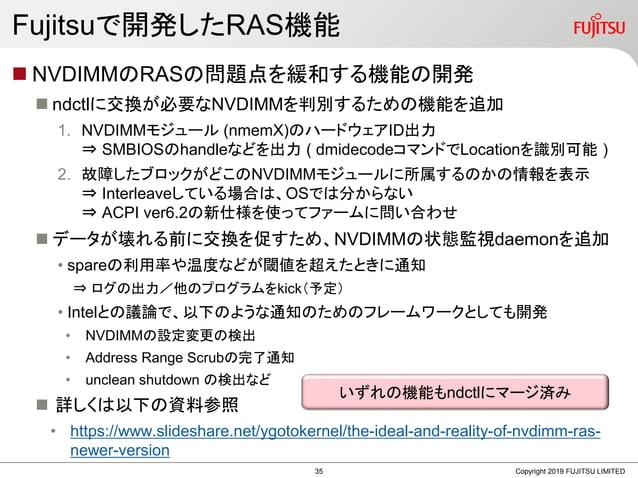 Fujitsuで開発したRAS機能  NVDIMMのRASの問題点を緩和する機能の開発  ndctlに交換が必要なNVDIMMを判別するための機能を追加 1. NVDIMMモジュール (nmemX)のハードウェアID出力 ⇒ SMBIOSの...