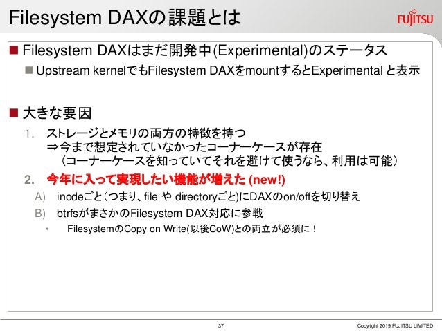 Filesystem DAXの課題とは  Filesystem DAXはまだ開発中(Experimental)のステータス  Upstream kernelでもFilesystem DAXをmountするとExperimental と表示 ...