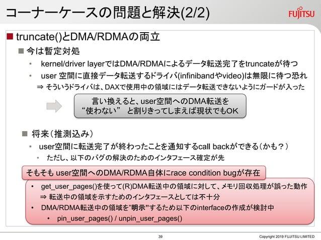 コーナーケースの問題と解決(2/2)  truncate()とDMA/RDMAの両立  今は暫定対処 • kernel/driver layerではDMA/RDMAによるデータ転送完了をtruncateが待つ • user 空間に直接データ...