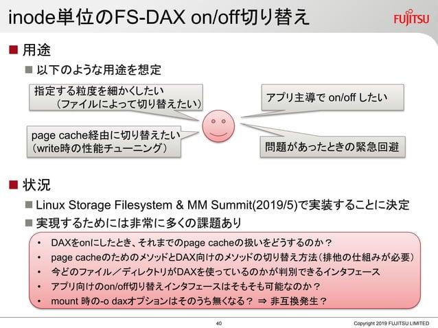 inode単位のFS-DAX on/off切り替え  用途  以下のような用途を想定  状況  Linux Storage Filesystem & MM Summit(2019/5)で実装することに決定  実現するためには非常に多く...