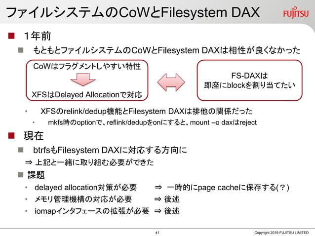 ファイルシステムのCoWとFilesystem DAX  1年前  もともとファイルシステムのCoWとFilesystem DAXは相性が良くなかった • XFSのrelink/dedup機能とFilesystem DAXは排他の関係だった...