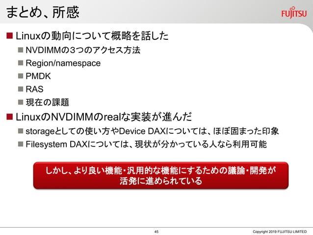 まとめ、所感 Copyright 2019 FUJITSU LIMITED  Linuxの動向について概略を話した  NVDIMMの3つのアクセス方法  Region/namespace  PMDK  RAS  現在の課題  Li...