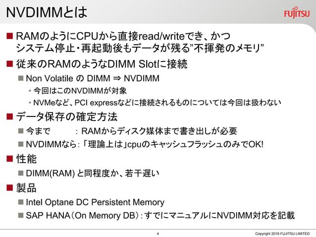 """NVDIMMとは  RAMのようにCPUから直接read/writeでき、かつ システム停止・再起動後もデータが残る""""不揮発のメモリ""""  従来のRAMのようなDIMM Slotに接続  Non Volatile の DIMM ⇒ NVDI..."""