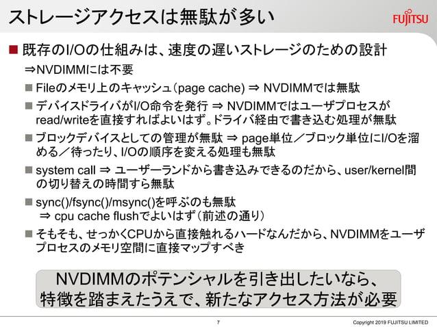 ストレージアクセスは無駄が多い  既存のI/Oの仕組みは、速度の遅いストレージのための設計 ⇒NVDIMMには不要  Fileのメモリ上のキャッシュ(page cache) ⇒ NVDIMMでは無駄  デバイスドライバがI/O命令を発行 ...