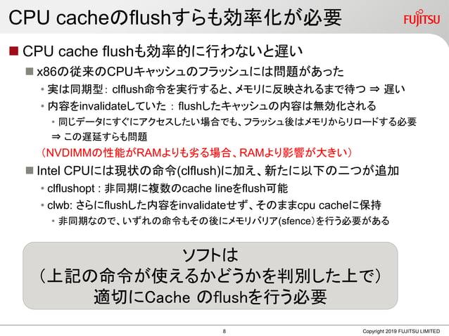 CPU cacheのflushすらも効率化が必要  CPU cache flushも効率的に行わないと遅い  x86の従来のCPUキャッシュのフラッシュには問題があった • 実は同期型: clflush命令を実行すると、メモリに反映されるま...