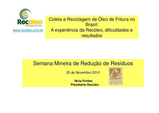 www.recoleo.com.br Coleta e Reciclagem de Óleo de Fritura no Brasil: A experiência da Recóleo, dificuldades e resultados S...