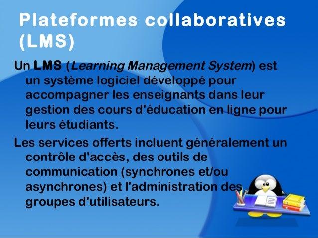 Plateformes collaboratives(LMS)Un LMS (Learning Management System) estun système logiciel développé pouraccompagner les en...